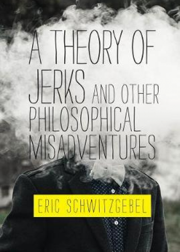 A Theory of Jerks and Other Philosophical Misadventures by Eric Schwitzgebel